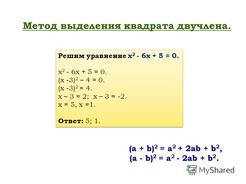 Метод выделения квадрата двучлена. (a + b) 2 = a 2 + 2ab + b 2, (a - b) 2 = a 2 - 2ab + b 2. Решим уравнение х 2 - 6х + 5 = 0. х 2 - 6х + 5 = 0. (х -3) 2 – 4 = 0. (х -3) 2 = 4. х – 3 = 2; х – 3 = -2. х = 5, х =1. Ответ: 5; 1. Решим уравнение х 2 - 6х