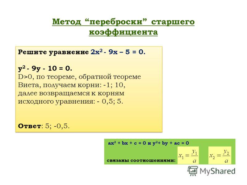 Метод переброски старшего коэффициента ax 2 + bx + c = 0 и y 2 + by + ac = 0 связаны соотношениями: Решите уравнение 2х 2 - 9х – 5 = 0. у 2 - 9у - 10 = 0. D>0, по теореме, обратной теореме Виета, получаем корни: -1; 10, далее возвращаемся к корням ис