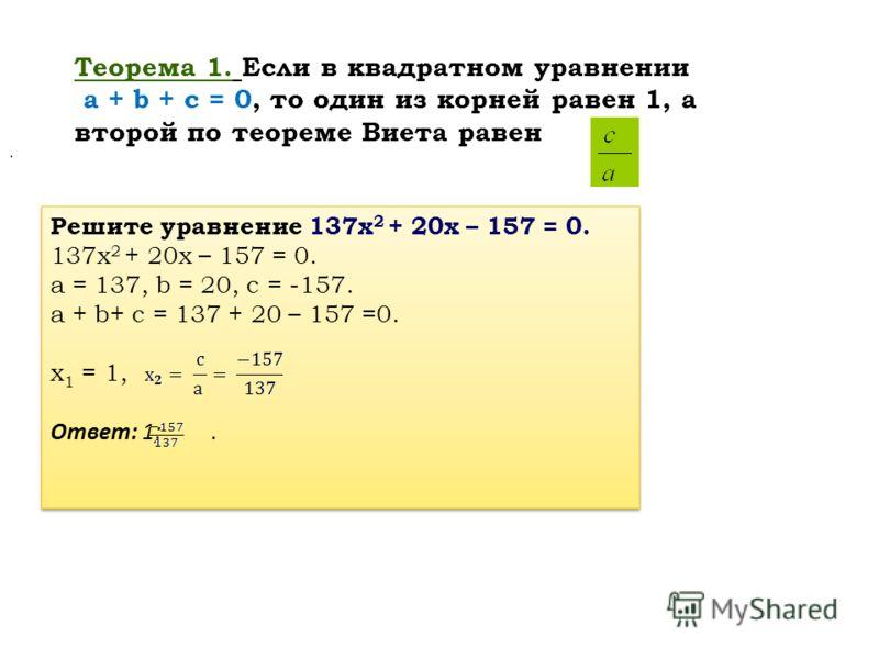 Теорема 1. Если в квадратном уравнении a + b + c = 0, то один из корней равен 1, а второй по теореме Виета равен Решите уравнение 137х 2 + 20х – 157 = 0. 137х 2 + 20х – 157 = 0. a = 137, b = 20, c = -157. a + b+ c = 137 + 20 – 157 =0. x 1 = 1, Ответ:
