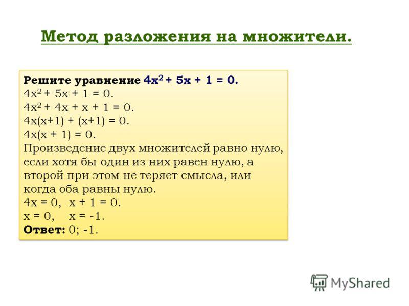 Метод разложения на множители. Решите уравнение 4х 2 + 5х + 1 = 0. 4х 2 + 5х + 1 = 0. 4х 2 + 4х + х + 1 = 0. 4х(х+1) + (х+1) = 0. 4х(х + 1) = 0. Произведение двух множителей равно нулю, если хотя бы один из них равен нулю, а второй при этом не теряет