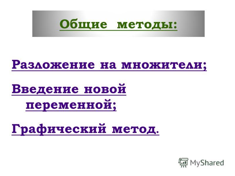 Общие методы: Разложение на множители; Введение новой переменной; Графический метод.