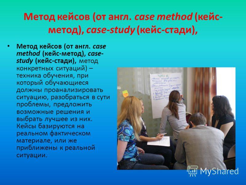 Метод кейсов (от англ. сase method (кейс- метод), case-study (кейс-стади), Метод кейсов (от англ. сase method (кейс-метод), case- study (кейс-стади), метод конкретных ситуаций) – техника обучения, при который обучающиеся должны проанализировать ситуа