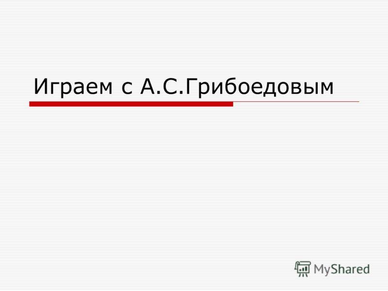 Играем с А.С.Грибоедовым