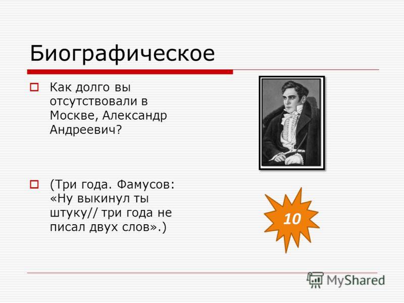 Биографическое Как долго вы отсутствовали в Москве, Александр Андреевич? (Три года. Фамусов: «Ну выкинул ты штуку// три года не писал двух слов».)