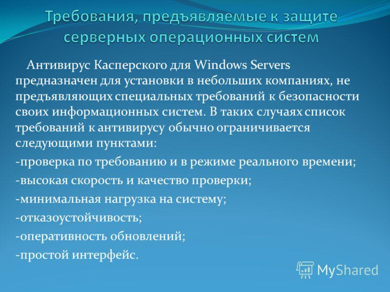 Антивирус Касперского для Windows Servers предназначен для установки в небольших компаниях, не предъявляющих специальных требований к безопасности своих информационных систем. В таких случаях список требований к антивирусу обычно ограничивается следу