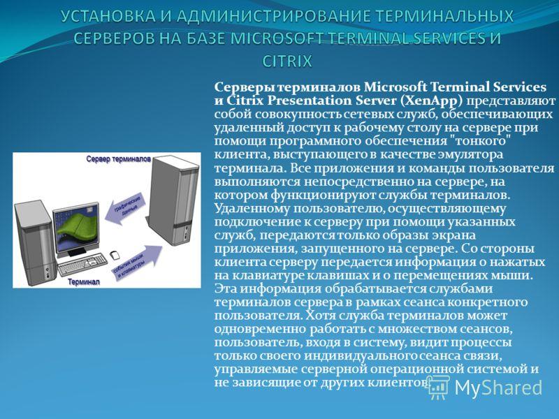 Серверы терминалов Microsoft Terminal Services и Citrix Presentation Server (XenApp) представляют собой совокупность сетевых служб, обеспечивающих удаленный доступ к рабочему столу на сервере при помощи программного обеспечения