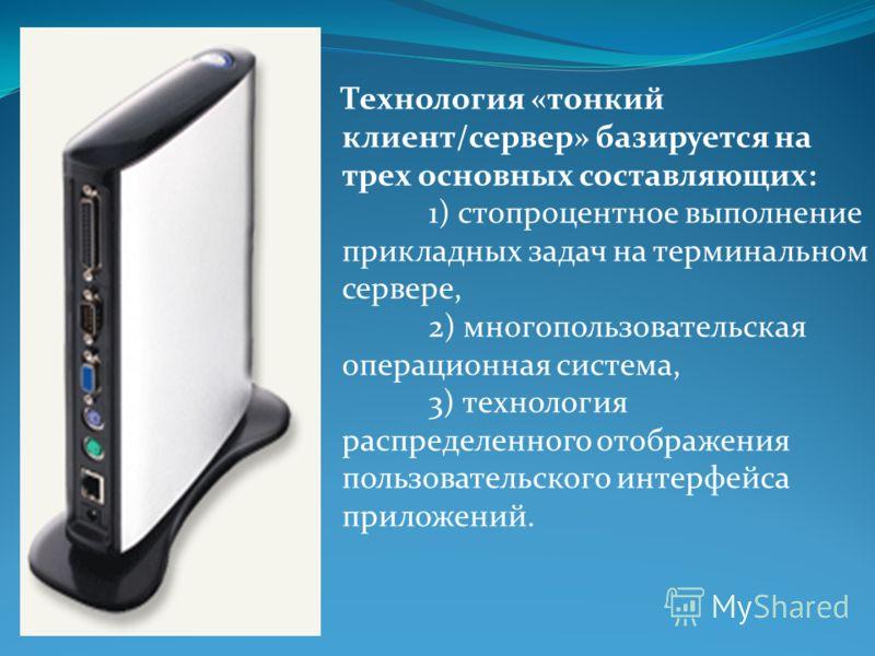 Технология «тонкий клиент/сервер» базируется на трех основных составляющих: 1) стопроцентное выполнение прикладных задач на терминальном сервере, 2) многопользовательская операционная система, 3) технология распределенного отображения пользовательско