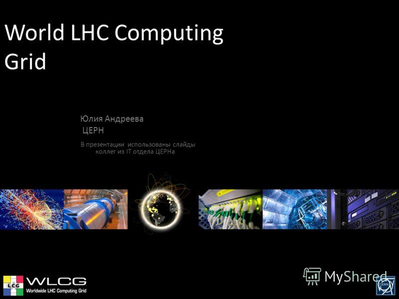 World LHC Computing Grid Юлия Андреева ЦЕРН В презентации использованы слайды коллег из IT отдела ЦЕРНа