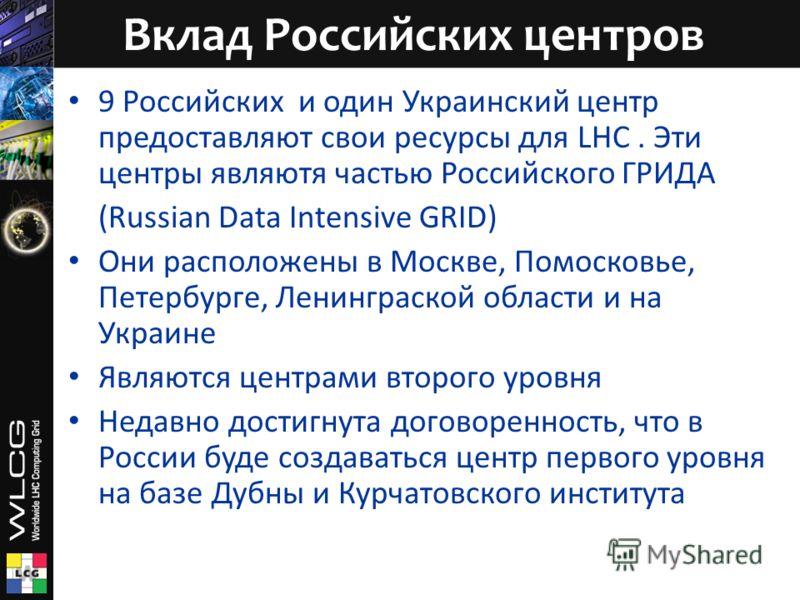 9 Российских и один Украинский центр предоставляют свои ресурсы для LHC. Эти центры являютя частью Российского ГРИДА (Russian Data Intensive GRID) Они расположены в Москве, Помосковье, Петербурге, Ленинграской области и на Украине Являются центрами в