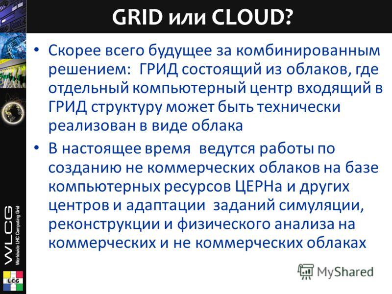 Скорее всего будущее за комбинированным решением: ГРИД состоящий из облаков, где отдельный компьютерный центр входящий в ГРИД структуру может быть технически реализован в виде облака В настоящее время ведутся работы по созданию не коммерческих облако