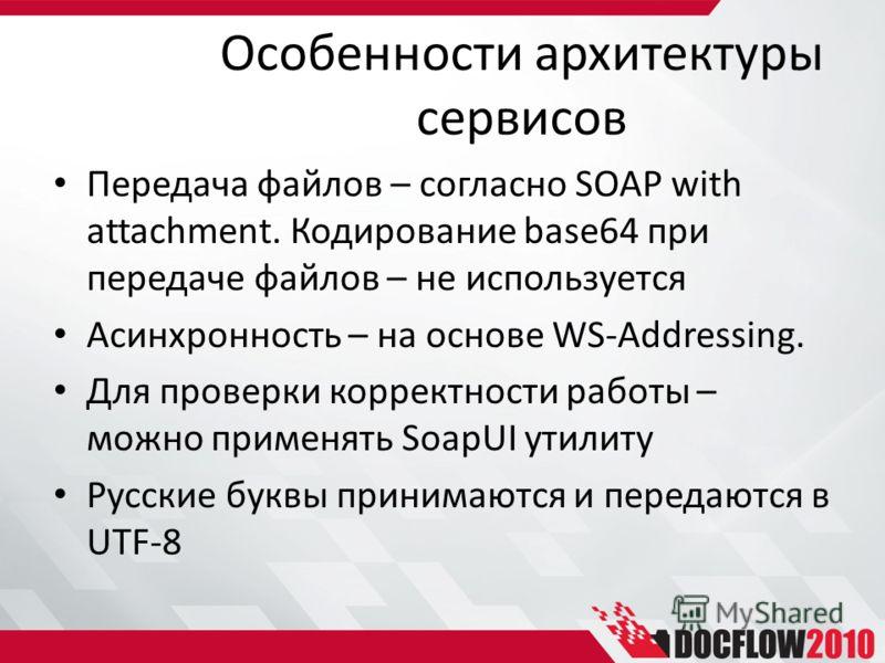 Особенности архитектуры сервисов Передача файлов – согласно SOAP with attachment. Кодирование base64 при передаче файлов – не используется Асинхронность – на основе WS-Addressing. Для проверки корректности работы – можно применять SoapUI утилиту Русс