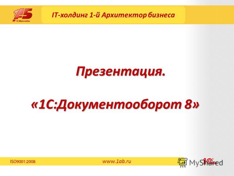 IT-холдинг 1-й Архитектор бизнеса «1С:Документооборот 8» Презентация. www.1ab.ru