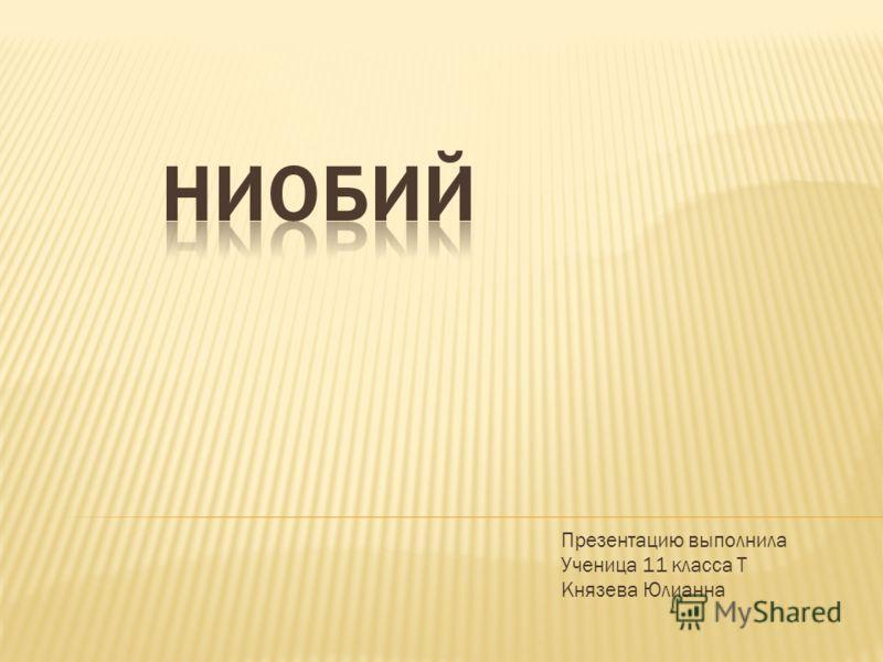 Презентацию выполнила Ученица 11 класса Т Князева Юлианна