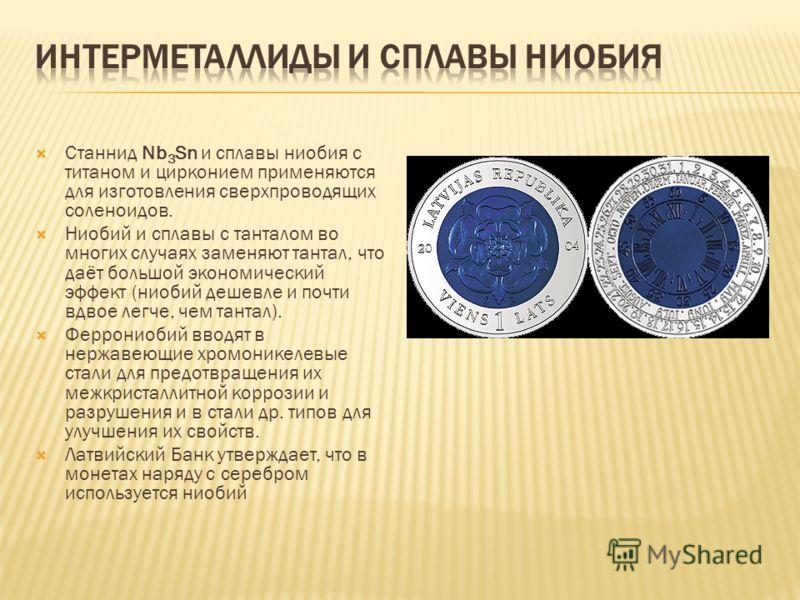 Станнид Nb 3 Sn и сплавы ниобия с титаном и цирконием применяются для изготовления сверхпроводящих соленоидов. Ниобий и сплавы с танталом во многих случаях заменяют тантал, что даёт большой экономический эффект (ниобий дешевле и почти вдвое легче, че
