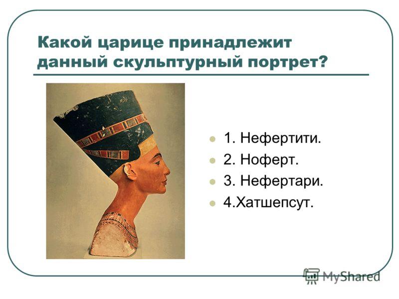 Какой царице принадлежит данный скульптурный портрет? 1. Нефертити. 2. Ноферт. 3. Нефертари. 4.Хатшепсут.