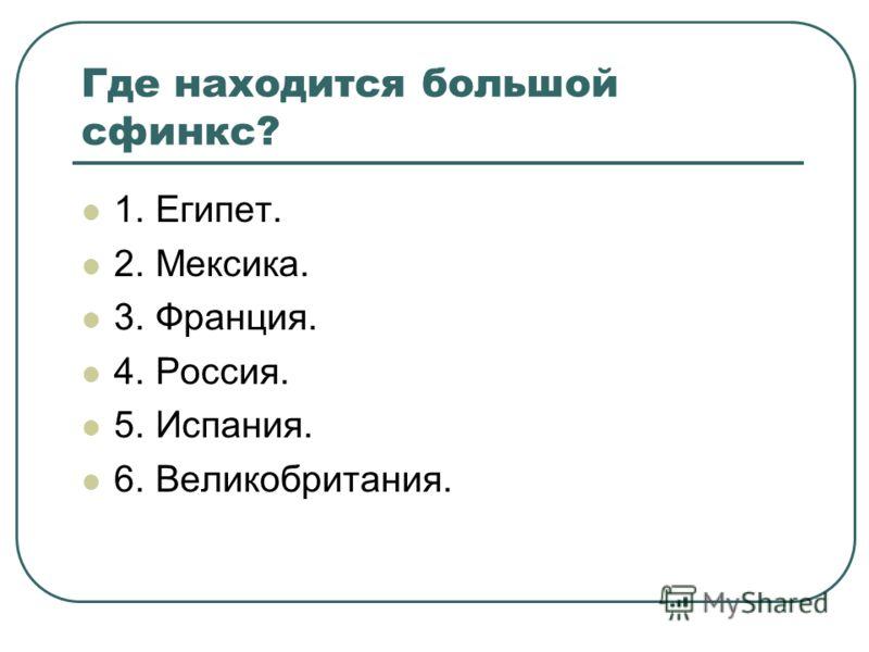 Где находится большой сфинкс? 1. Египет. 2. Мексика. 3. Франция. 4. Россия. 5. Испания. 6. Великобритания.