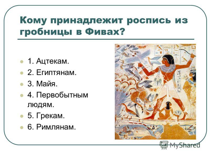 Кому принадлежит роспись из гробницы в Фивах? 1. Ацтекам. 2. Египтянам. 3. Майя. 4. Первобытным людям. 5. Грекам. 6. Римлянам.
