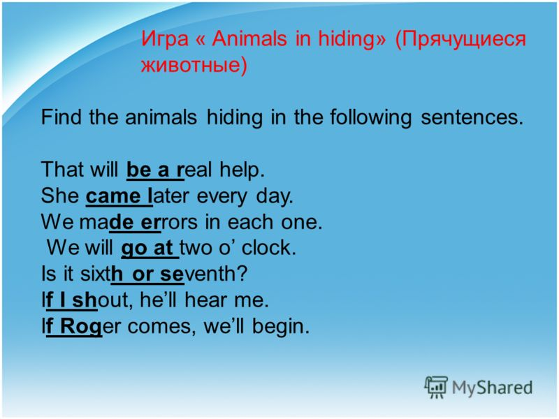 Игра « Animals in hiding» (Прячущиеся животные) Find the animals hiding in the following sentences. That will be a real help. She came later every day. We made errors in each one. We will go at two o clock. Is it sixth or seventh? If I shout, hell he