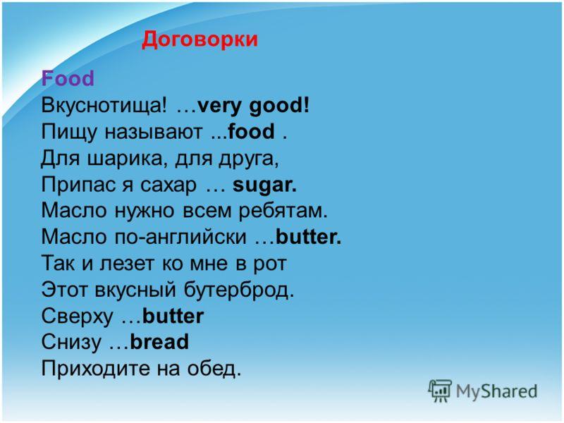 Договорки Food Вкуснотища! …very good! Пищу называют...food. Для шарика, для друга, Припас я сахар … sugar. Масло нужно всем ребятам. Масло по-английски …butter. Так и лезет ко мне в рот Этот вкусный бутерброд. Сверху …butter Снизу …bread Приходите н