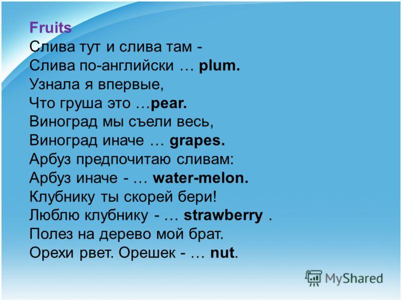 Fruits Слива тут и слива там - Слива по-английски … plum. Узнала я впервые, Что груша это …pear. Виноград мы съели весь, Виноград иначе … grapes. Арбуз предпочитаю сливам: Арбуз иначе - … water-melon. Клубнику ты скорей бери! Люблю клубнику - … straw