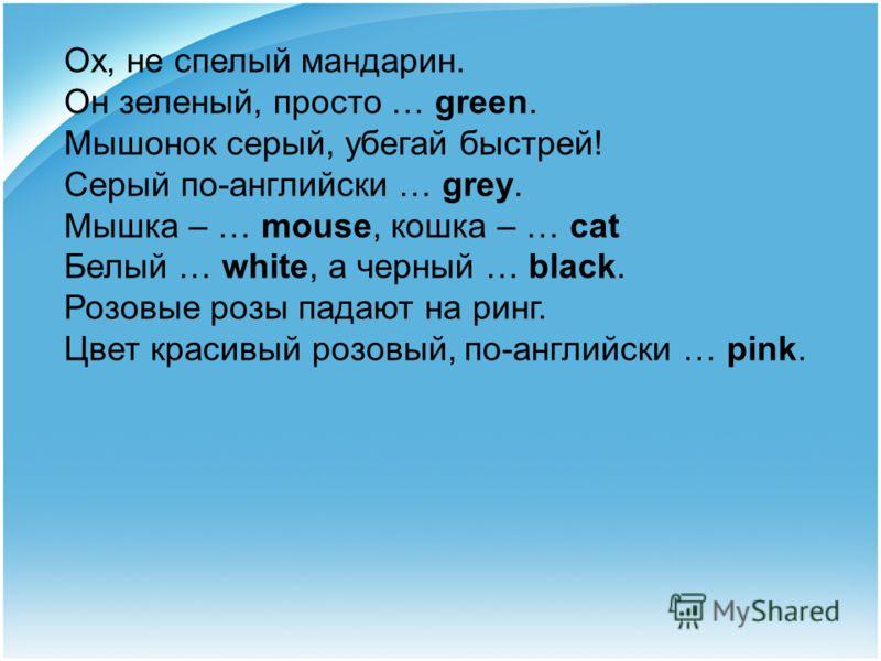Ох, не спелый мандарин. Он зеленый, просто … green. Мышонок серый, убегай быстрей! Серый по-английски … grey. Мышка – … mouse, кошка – … cat Белый … white, а черный … black. Розовые розы падают на ринг. Цвет красивый розовый, по-английски … pink.