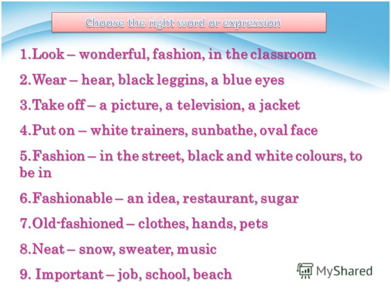 1.Look – wonderful, fashion, in the classroom 2.Wear – hear, black leggins, a blue eyes 3.Take off – a picture, a television, a jacket 4.Put on – white trainers, sunbathe, oval face 5.Fashion – in the street, black and white colours, to be in 6.Fashi