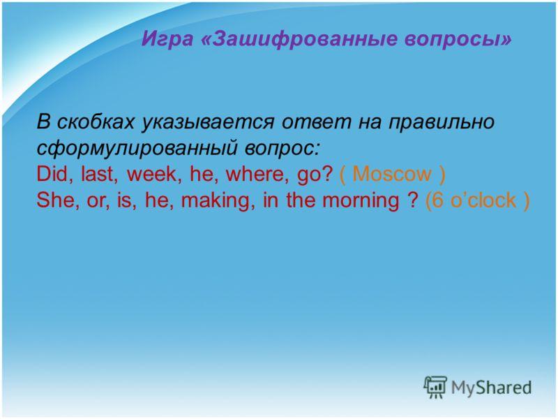 Игра «Зашифрованные вопросы» В скобках указывается ответ на правильно сформулированный вопрос: Did, last, week, he, where, go? ( Moscow ) She, or, is, he, making, in the morning ? (6 oclock )