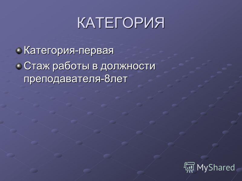 КАТЕГОРИЯ Категория-первая Стаж работы в должности преподавателя-8лет