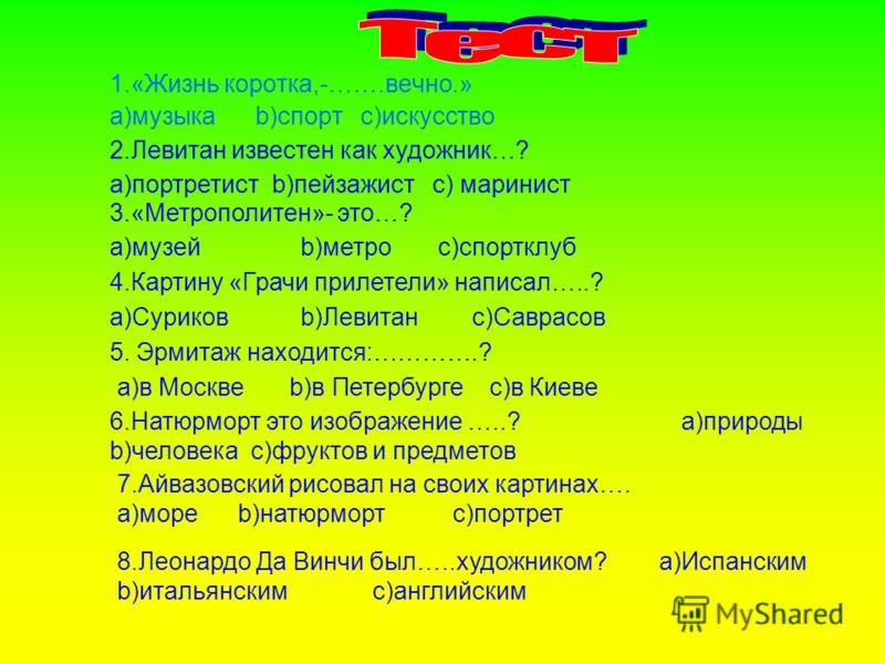 1.«Жизнь коротка,-…….вечно.» a)музыка b)спорт c)искусство 2.Левитан известен как художник…? a)портретист b)пейзажист с) маринист 3.«Метрополитен»- это…? a)музей b)метро с)спортклуб 4.Картину «Грачи прилетели» написал…..? a)Суриков b)Левитан c)Саврасо