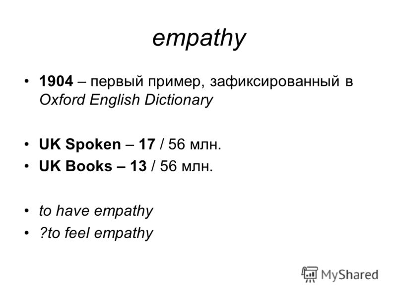 empathy 1904 – первый пример, зафиксированный в Oxford English Dictionary UK Spoken – 17 / 56 млн. UK Books – 13 / 56 млн. to have empathy ?to feel empathy