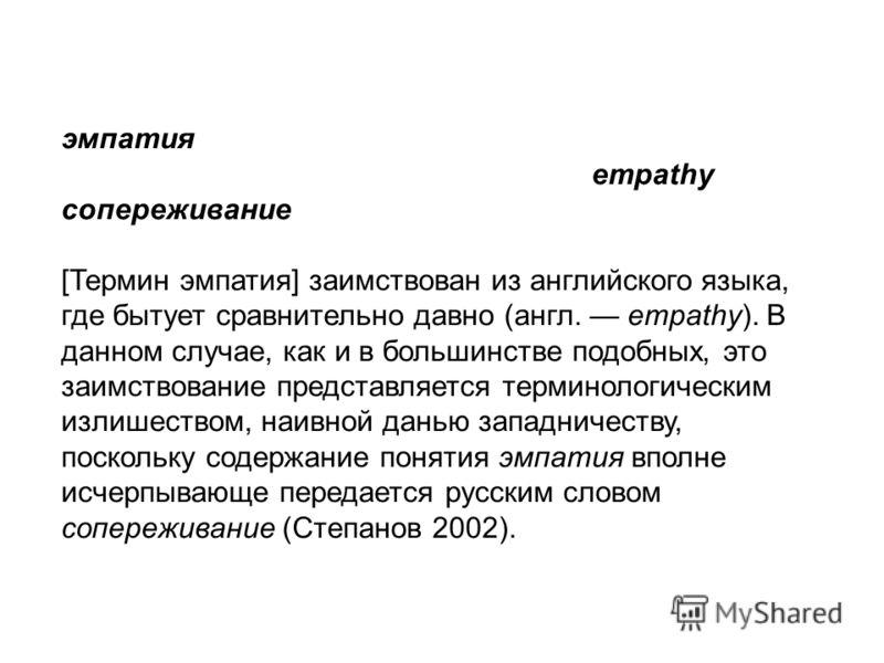 эмпатия empathy сопереживание [Термин эмпатия] заимствован из английского языка, где бытует сравнительно давно (англ. empathy). В данном случае, как и в большинстве подобных, это заимствование представляется терминологическим излишеством, наивной дан
