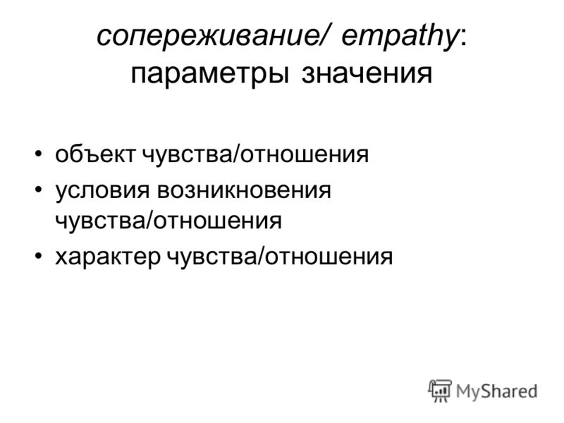 сопереживание/ empathy: параметры значения объект чувства/отношения условия возникновения чувства/отношения характер чувства/отношения