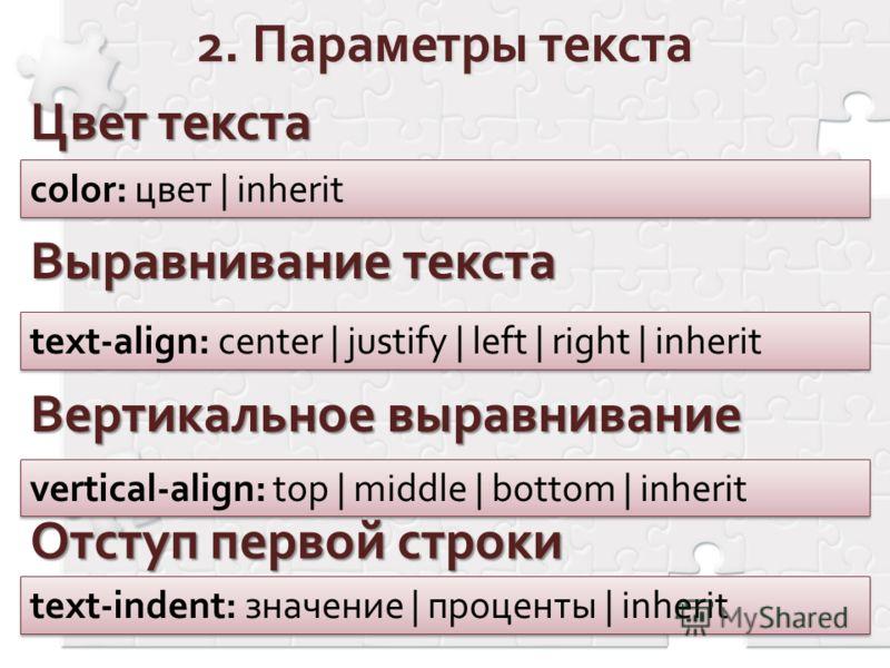 Цвет текста color: цвет | inherit Выравнивание текста text-align: center | justify | left | right | inherit Отступ первой строки text-indent: значение | проценты | inherit Вертикальное выравнивание vertical-align: top | middle | bottom | inherit