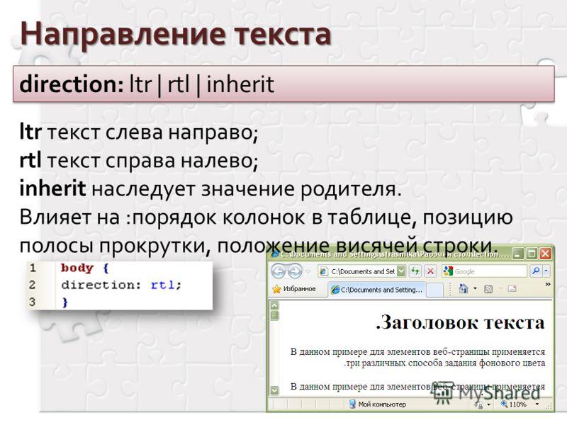 Направление текста direction: ltr | rtl | inherit ltr текст слева направо; rtl текст справа налево; inherit наследует значение родителя. Влияет на :порядок колонок в таблице, позицию полосы прокрутки, положение висячей строки.