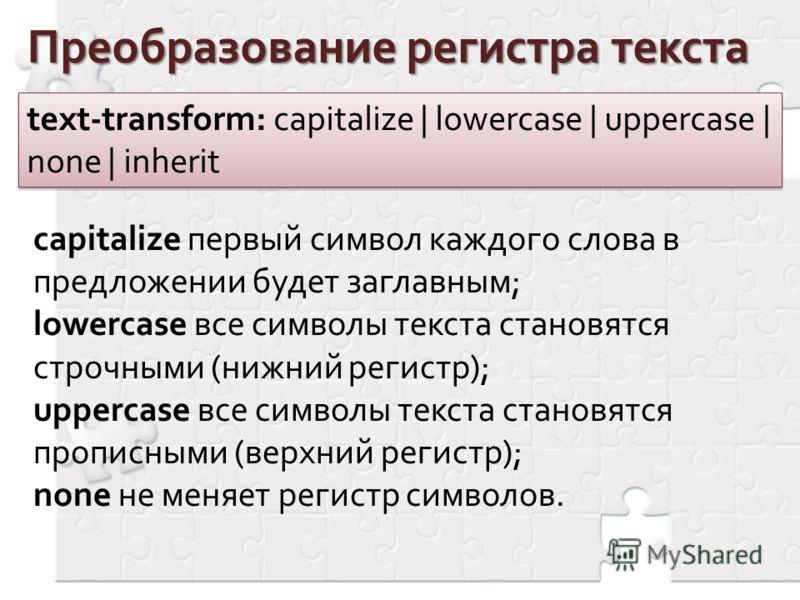 Преобразование регистра текста text-transform: capitalize | lowercase | uppercase | none | inherit capitalize первый символ каждого слова в предложении будет заглавным; lowercase все символы текста становятся строчными (нижний регистр); uppercase все