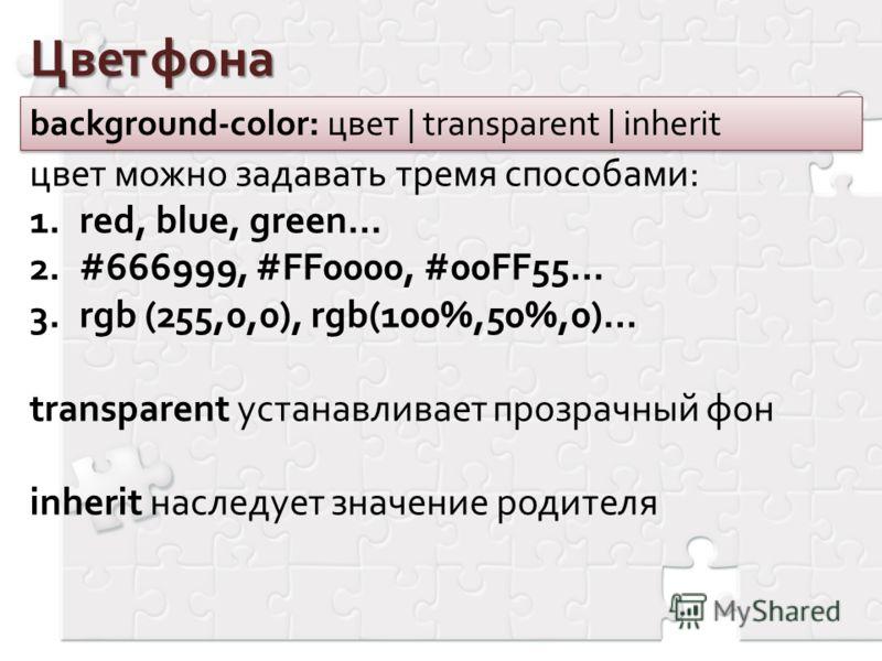 Цвет фона background-color: цвет | transparent | inherit цвет можно задавать тремя способами: 1.red, blue, green… 2.#666999, #FF0000, #00FF55… 3.rgb (255,0,0), rgb(100%,50%,0)… transparent устанавливает прозрачный фон inherit наследует значение родит