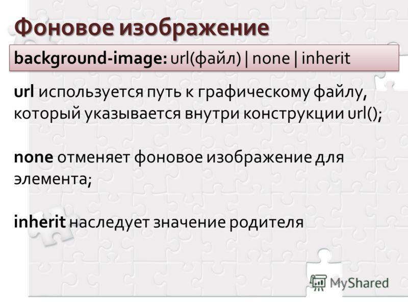 Фоновое изображение background-image: url(файл) | none | inherit url используется путь к графическому файлу, который указывается внутри конструкции url(); none отменяет фоновое изображение для элемента; inherit наследует значение родителя