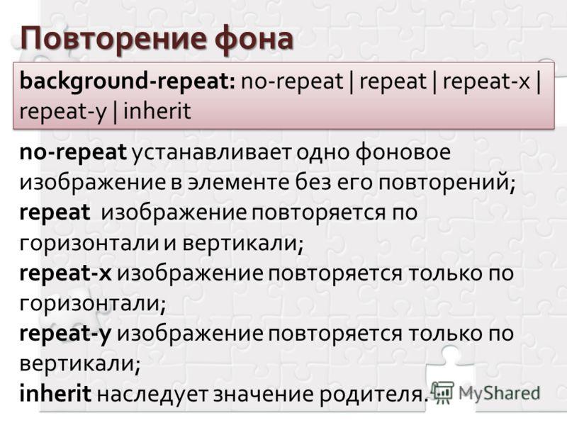 Повторение фона background-repeat: no-repeat | repeat | repeat-x | repeat-y | inherit no-repeat устанавливает одно фоновое изображение в элементе без его повторений; repeat изображение повторяется по горизонтали и вертикали; repeat-x изображение повт
