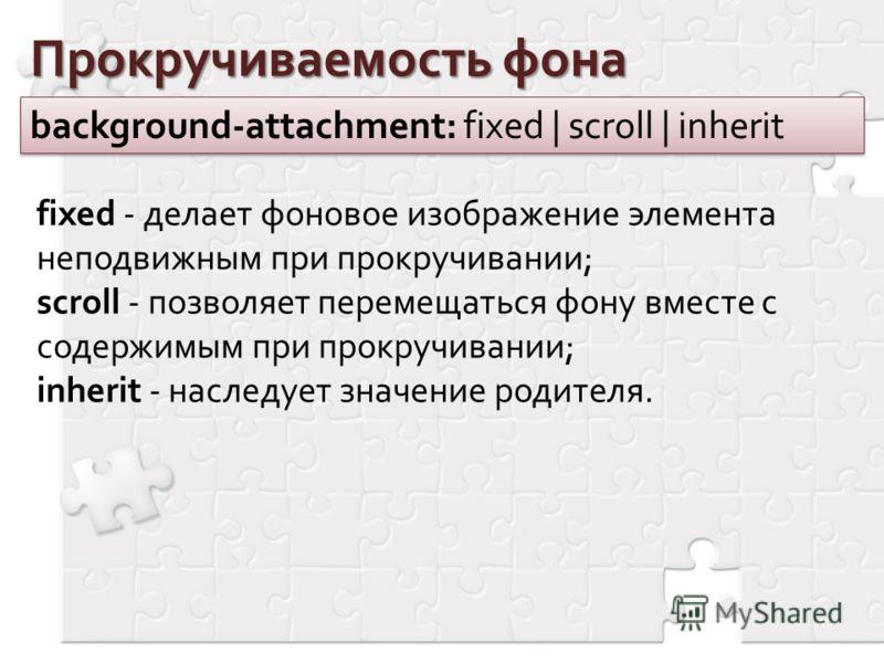 Прокручиваемость фона background-attachment: fixed | scroll | inherit fixed - делает фоновое изображение элемента неподвижным при прокручивании; scroll - позволяет перемещаться фону вместе с содержимым при прокручивании; inherit - наследует значение