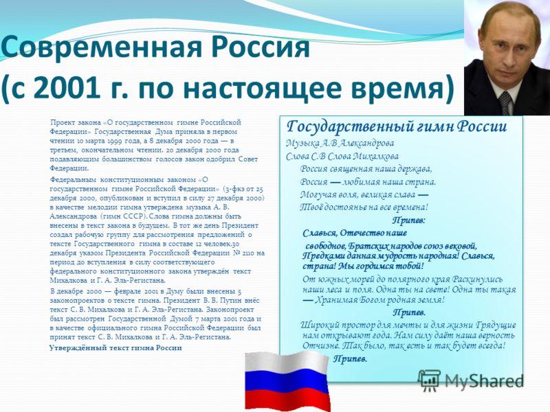 Современная Россия (с 2001 г. по настоящее время) Проект закона «О государственном гимне Российской Федерации» Государственная Дума приняла в первом чтении 10 марта 1999 года, а 8 декабря 2000 года в третьем, окончательном чтении. 20 декабря 2000 год