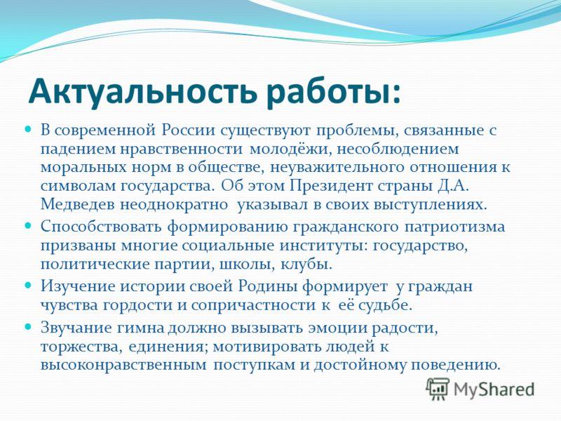 Актуальность работы: В современной России существуют проблемы, связанные с падением нравственности молодёжи, несоблюдением моральных норм в обществе, неуважительного отношения к символам государства. Об этом Президент страны Д.А. Медведев неоднократн