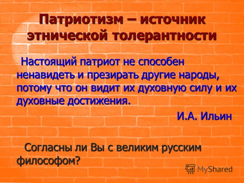 Патриотизм – источник этнической толерантности Настоящий патриот не способен ненавидеть и презирать другие народы, потому что он видит их духовную силу и их духовные достижения. И.А. Ильин Согласны ли Вы с великим русским философом?