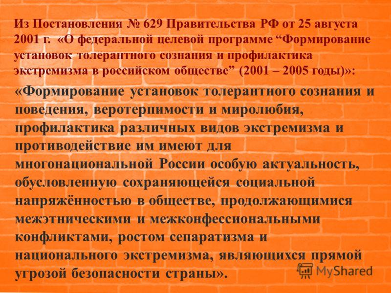 Из Постановления 629 Правительства РФ от 25 августа 2001 г. «О федеральной целевой программе Формирование установок толерантного сознания и профилактика экстремизма в российском обществе (2001 – 2005 годы)»: «Формирование установок толерантного созна