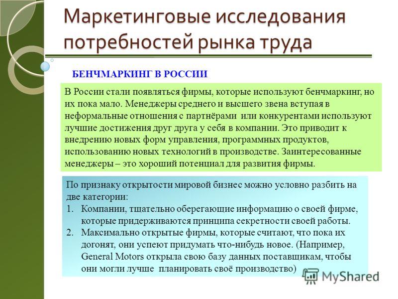 Маркетинговые исследования потребностей рынка труда БЕНЧМАРКИНГ В РОССИИ В России стали появляться фирмы, которые используют бенчмаркинг, но их пока мало. Менеджеры среднего и высшего звена вступая в неформальные отношения с партнёрами или конкурента
