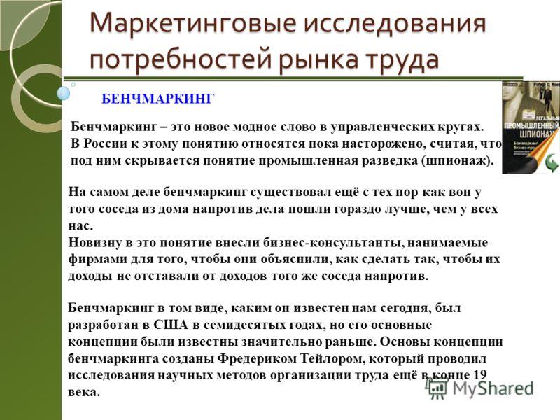 Маркетинговые исследования потребностей рынка труда БЕНЧМАРКИНГ Бенчмаркинг – это новое модное слово в управленческих кругах. В России к этому понятию относятся пока насторожено, считая, что под ним скрывается понятие промышленная разведка (шпионаж).