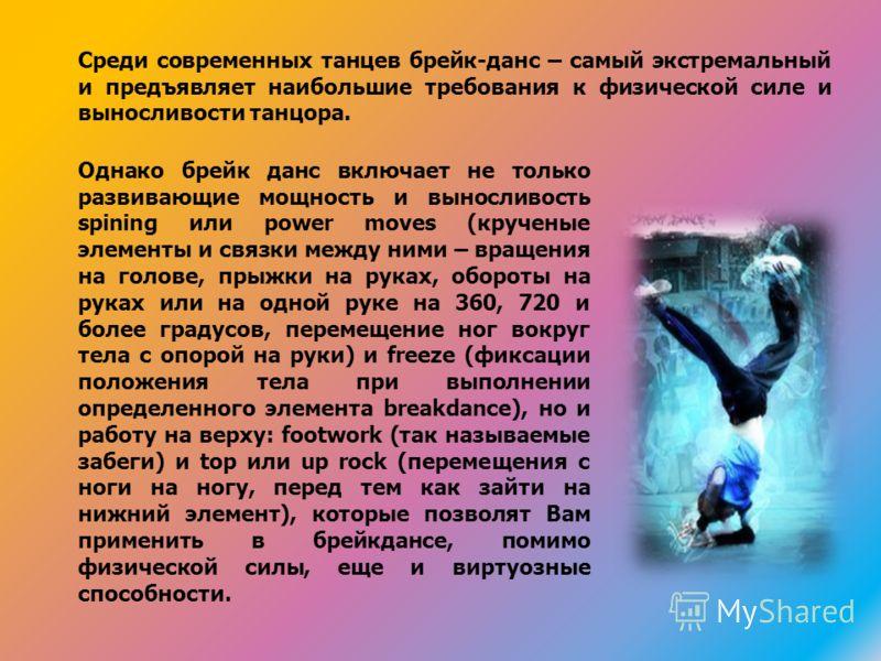Среди современных танцев брейк-данс – самый экстремальный и предъявляет наибольшие требования к физической силе и выносливости танцора. Однако брейк данс включает не только развивающие мощность и выносливость spining или power moves (крученые элемент