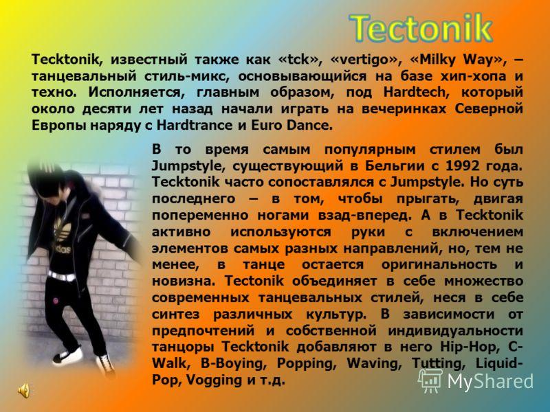 Tecktonik, известный также как «tck», «vertigo», «Milky Way», – танцевальный стиль-микс, основывающийся на базе хип-хопа и техно. Исполняется, главным образом, под Hardtech, который около десяти лет назад начали играть на вечеринках Северной Европы н