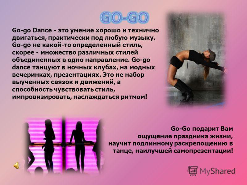 Go-go Dance - это умение хорошо и технично двигаться, практически под любую музыку. Go-go не какой-то определенный стиль, скорее - множество различных стилей объединенных в одно направление. Go-go dance танцуют в ночных клубах, на модных вечеринках,