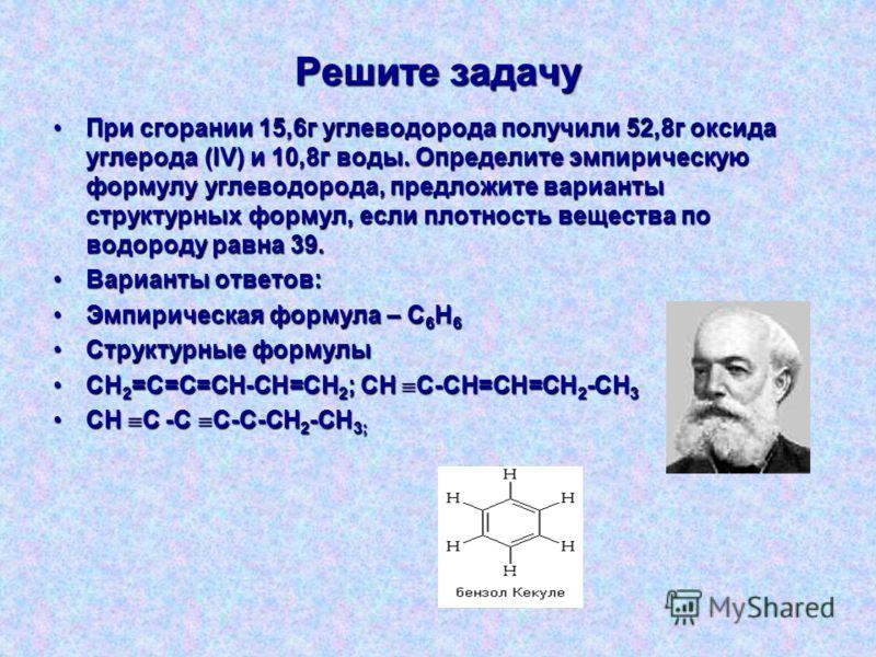 Решите задачу При сгорании 15,6г углеводорода получили 52,8г оксида углерода (IV) и 10,8г воды. Определите эмпирическую формулу углеводорода, предложите варианты структурных формул, если плотность вещества по водороду равна 39.При сгорании 15,6г угле