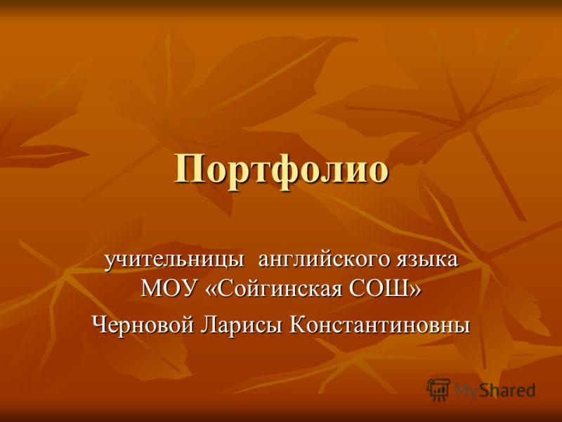 Портфолио учительницы английского языка МОУ «Сойгинская СОШ» Черновой Ларисы Константиновны